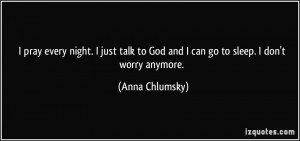 ... to God and I can go to sleep. I don't worry anymore. - Anna Chlumsky