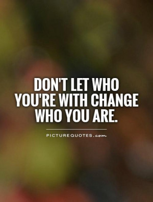 Don't let who you're with change who you are. Picture Quote #1