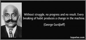 Without struggle, no progress and no result. Every breaking of habit ...