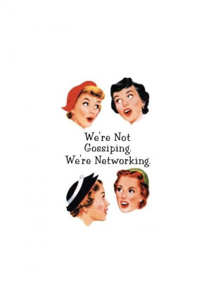 We´re not gossiping. We´re networking.