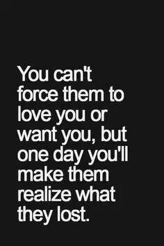 You can't force them to love you but one day you'll make them realize ...