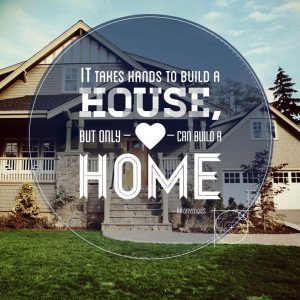 It takes hands to build a house, but only heart can build a home.