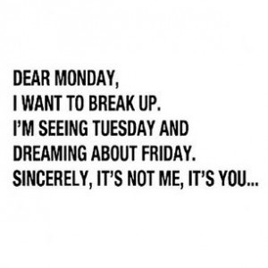 Dear Monday...This isn't how my life is anymore but it's funny :)
