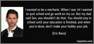 wanted to be a mechanic. When I was 14 I wanted to quit school and ...