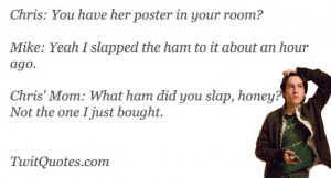 ... .Chris' Mom: What ham did you slap, honey? Not the one I just bought