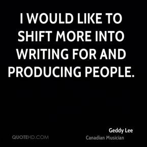 Geddy Lee - I would like to shift more into writing for and producing ...