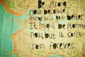 Be strong now, because things will get better. It might be stormy now ...