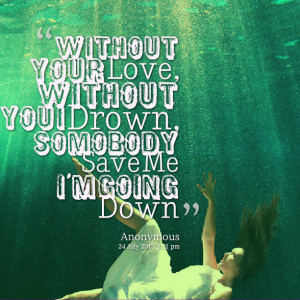 Quotes Picture: without your love, without you i drown, somobody save ...