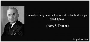 ... new in the world is the history you don't know. - Harry S. Truman