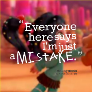 Quotes Picture: everyone here says i'm just a mistake