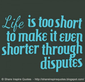 Life is too short to make it even shorter through disputes
