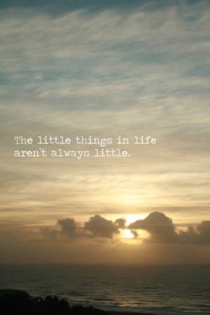 the little things in life aren't always little.