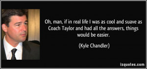 Oh, man, if in real life I was as cool and suave as Coach Taylor and ...