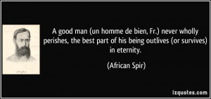 ... part of his being outlives (or survives) in eternity. - African Spir