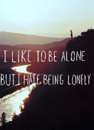 like to be alone, but I hate being lonely.