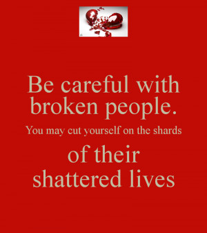 be-careful-with-broken-people-you-may-cut-yourself-on-the-shards-of ...