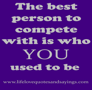 The best person to compete with is who YOU used to be .