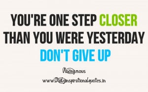 ... closer than you were yesterday don't give up ~ Inspirational Quote
