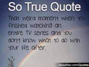 That weird moment when you finished watching an entire TV series and ...