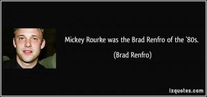Mickey Rourke was the Brad Renfro of the '80s. - Brad Renfro