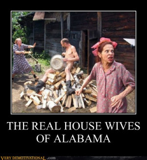 demotivational posters - THE REAL HOUSE WIVES OF ALABAMA