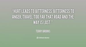 Hurt leads to bitterness, bitterness to anger, travel too far that ...