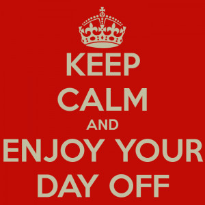 KEEP CALM AND ENJOY YOUR DAY OFF