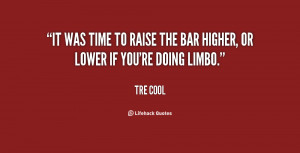 It was time to raise the bar higher, or lower if you're doing limbo ...