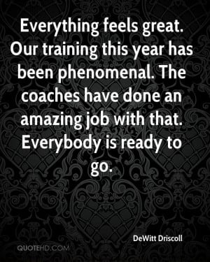 Everything feels great. Our training this year has been phenomenal ...
