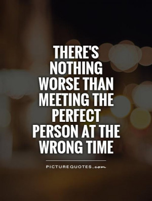 ... than meeting the perfect person at the wrong time Picture Quote #1