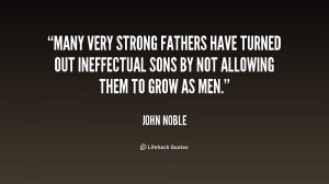 Many very strong fathers have turned out ineffectual sons by not ...