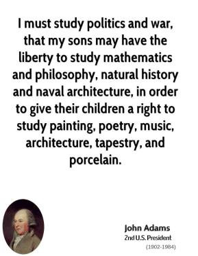 John Adams - I must study politics and war, that my sons may have the ...
