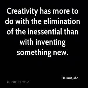 Creativity has more to do with the elimination of the inessential than ...