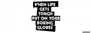 put your boxing gloves quotes profile facebook covers quotes 2013 04 ...