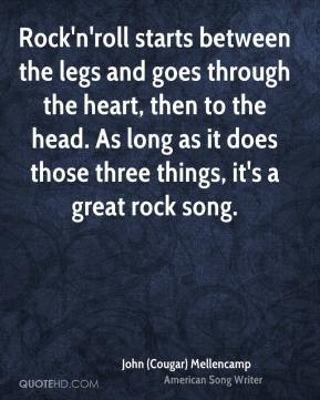 Rock'n'roll starts between the legs and goes through the heart, then ...