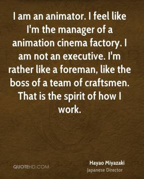 Hayao Miyazaki - I am an animator. I feel like I'm the manager of a ...