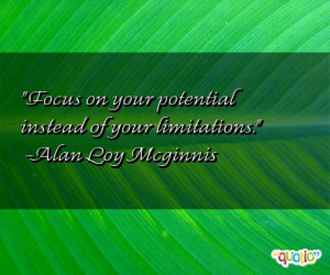 Focus on your potential instead of your limitations .