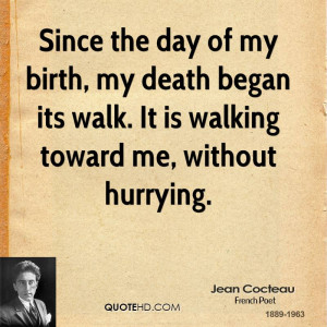 Since the day of my birth, my death began its walk. It is walking ...