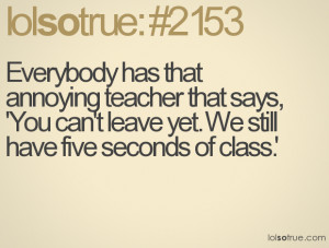 Everybody has that annoying teacher that says, 'You can't leave yet ...