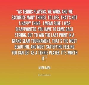 As tennis players, we work and we sacrifice many things. To lose ...