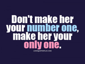 """Don't make her your number one, make her your only one."""""""