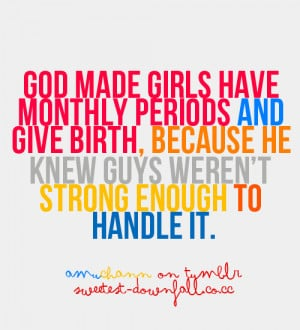 thebittergourl:amuchann:God made girls have monthly periods and give ...