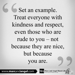 Treat everyone with kindness and respect, even those who are rude to ...