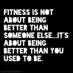 Fitness is not about being better than someone else. It's about being ...