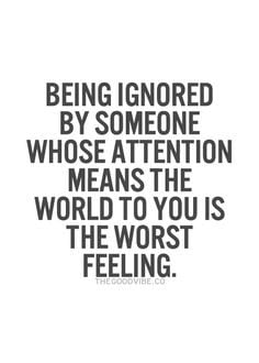 being ignored by someone whose attention means the world to you is the ...