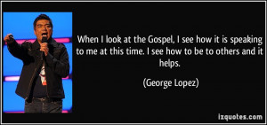 ... at this time. I see how to be to others and it helps. - George Lopez
