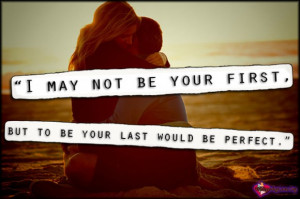 may not be your first, but to be your last would be perfect