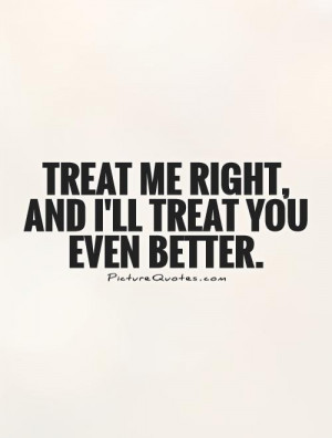 Treat me right, and I'll treat you even better Picture Quote #1