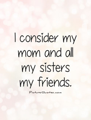 consider my mom and all my sisters my friends Picture Quote #1