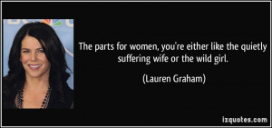 ... like the quietly suffering wife or the wild girl. - Lauren Graham